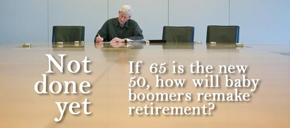 Not Done Yet - If 65 is the new 50, how will baby boomers remake retirement?