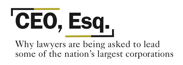 CEO, Esq. - Why lawyers are being asked to lead some of the nation's largest corporations