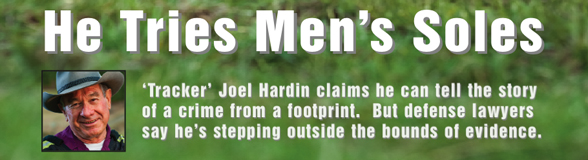 He Tries Men's Soles - 'Tracker' Joel Hardin claims he can tell the story of a crime from a footprint. But defense lawyers say he's stepping outside the bounds of evidence.