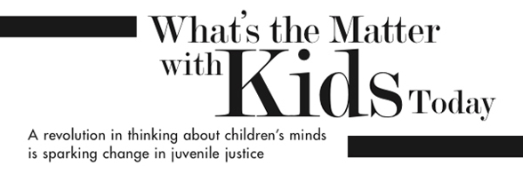 What's the Matter with Kids Today - A revolution in thinking about children's minds is sparking change in juvenile justice